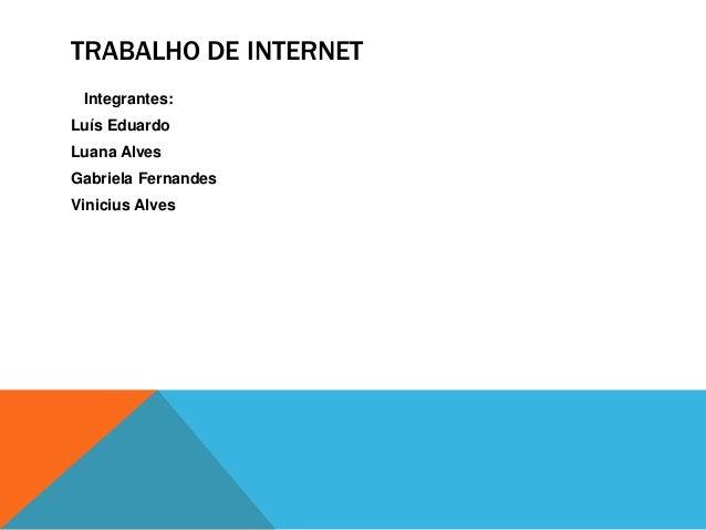 TRABALHO DE INTERNET Integrantes: Luís Eduardo Luana Alves Gabriela Fernandes Vinicius Alves