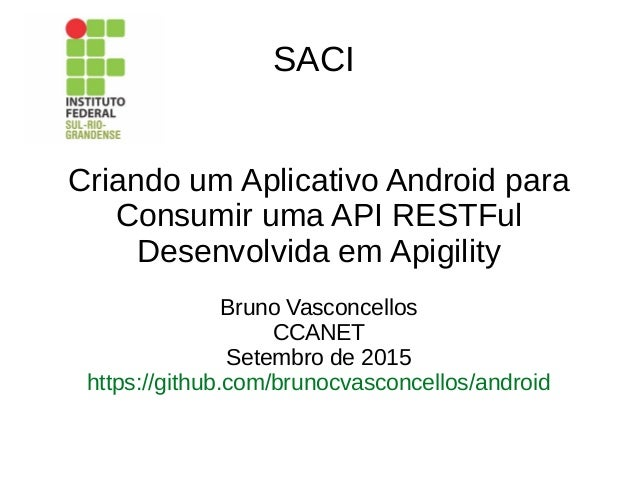 SACI Criando um Aplicativo Android para Consumir uma API RESTFul Desenvolvida em Apigility Bruno Vasconcellos CCANET Setem...