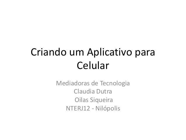 Criando um Aplicativo para Celular Mediadoras de Tecnologia Claudia Dutra Oilas Siqueira NTERJ12 - Nilópolis