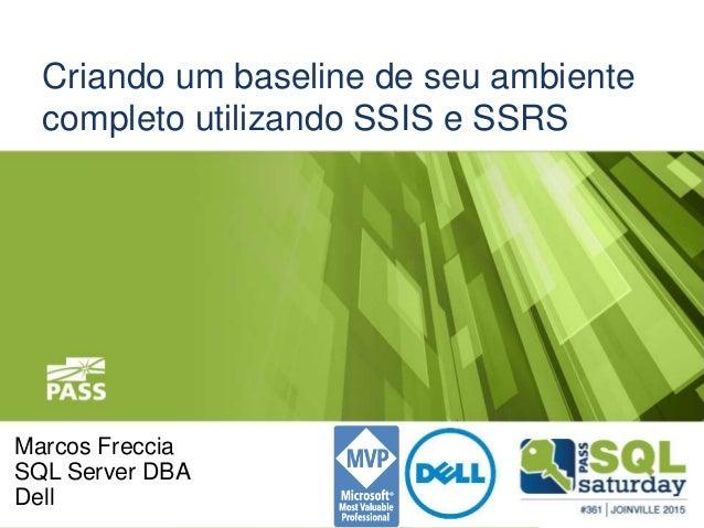 Criando um baseline de seu ambiente completo utilizando SSIS e SSRS Marcos Freccia SQL Server DBA Dell