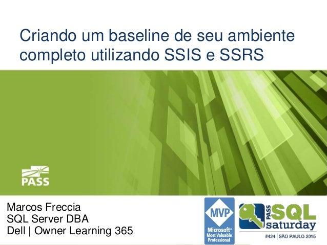 Criando um baseline de seu ambiente completo utilizando SSIS e SSRS Marcos Freccia SQL Server DBA Dell | Owner Learning 365
