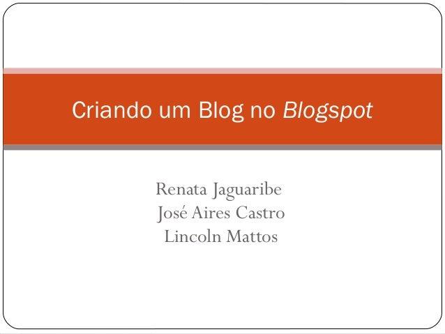 Renata Jaguaribe José Aires Castro Lincoln Mattos Criando um Blog no Blogspot