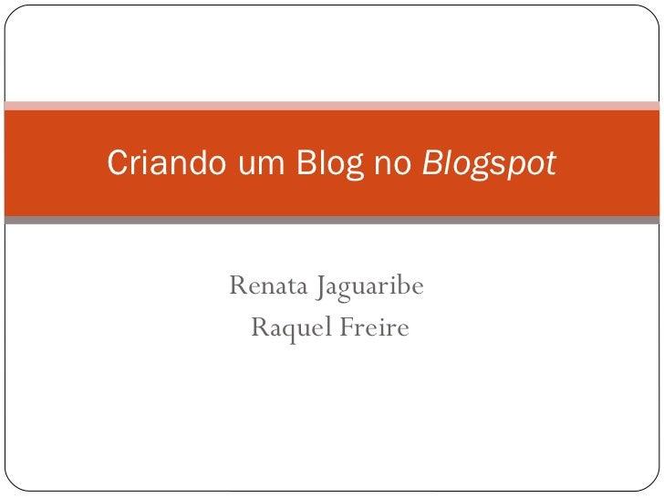 Renata Jaguaribe Raquel Freire Criando um Blog no  Blogspot