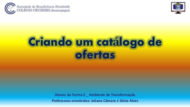 Criando um catálogo de ofertas Alunos da Turma 2 _ Ambiente de Transformação Professoras envolvidas: Juliana Câmara e Sôni...