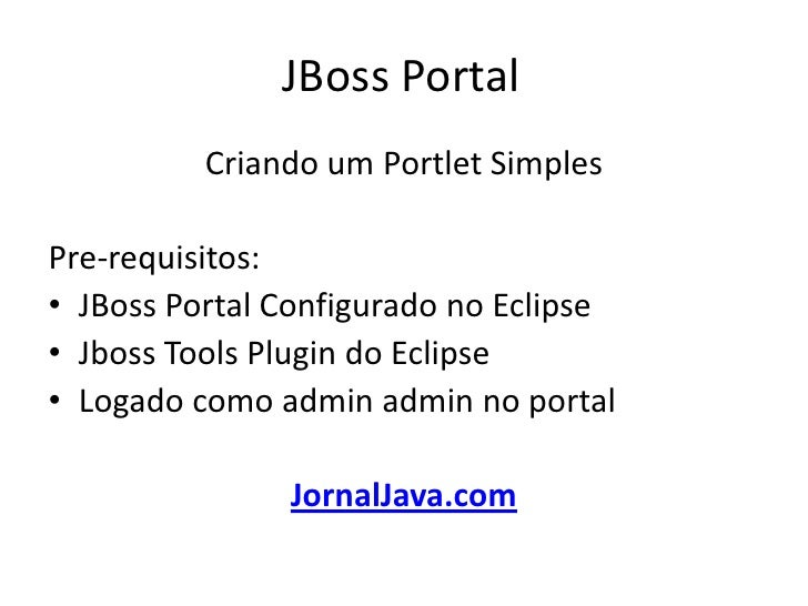 JBoss Portal	<br />Criando um Portlet Simples <br />Pre-requisitos:<br />JBoss Portal Configurado no Eclipse<br />JbossToo...
