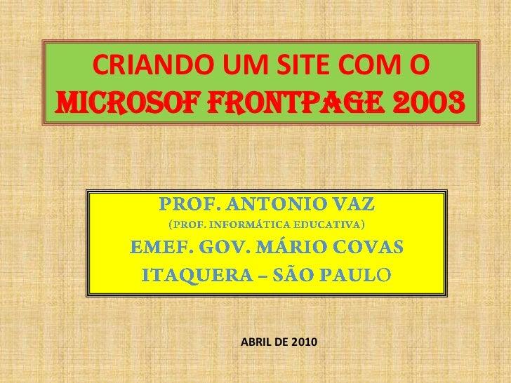 CRIANDO UM SITE COM O MICROSOF FRONTPAGE 2003<br />PROF. ANTONIO VAZ <br />(PROF. INFORMÁTICA EDUCATIVA)<br />EMEF. GOV. M...