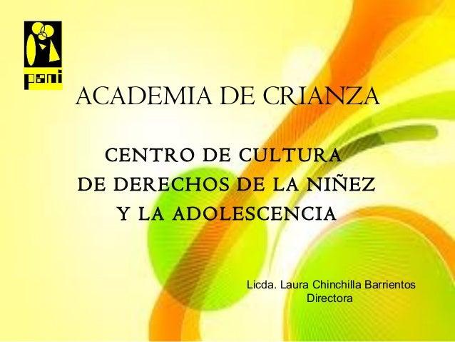 ACADEMIA DE CRIANZA CENTRO DE CULTURA DE DERECHOS DE LA NIÑEZ Y LA ADOLESCENCIA  Licda. Laura Chinchilla Barrientos Direct...