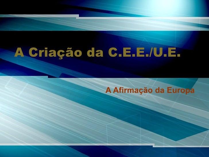A Criação da C.E.E./U.E. A Afirmação da Europa