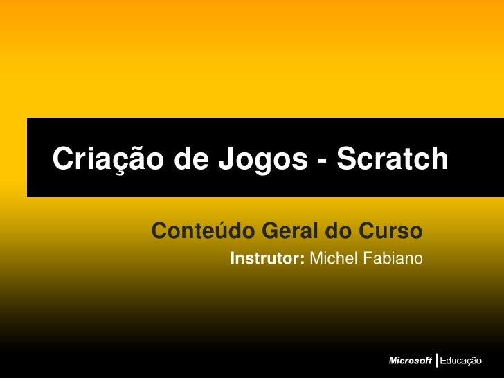 Criação de Jogos - Scratch<br />Conteúdo Geral do Curso<br />Instrutor: Michel Fabiano<br />