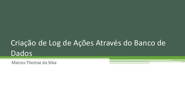 Marcos Thomaz da Silva Criação de Log de Ações Através do Banco de Dados