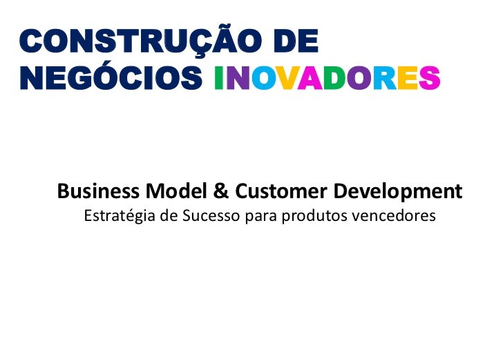 CONSTRUÇÃO DENEGÓCIOS INOVADORES Business Model & Customer Development   Estratégia de Sucesso para produtos vencedores
