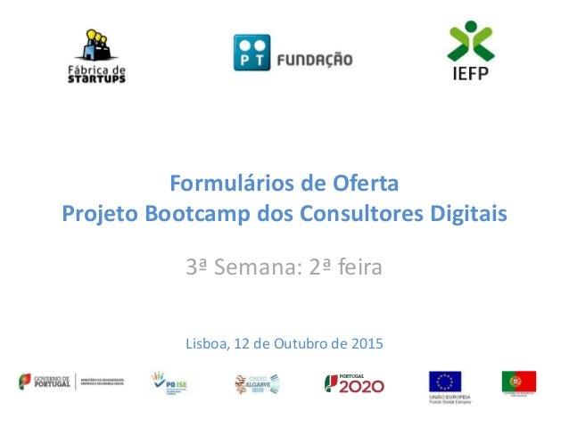 Formulários de Oferta Projeto Bootcamp dos Consultores Digitais 3ª Semana: 2ª feira Lisboa, 12 de Outubro de 2015
