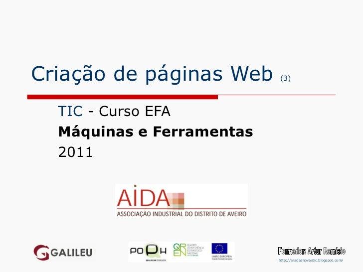 Criação de páginas Web  (3) TIC  - Curso EFA Máquinas e Ferramentas 2011 Formador: Artur Ramísio http://eradasnovastic.blo...
