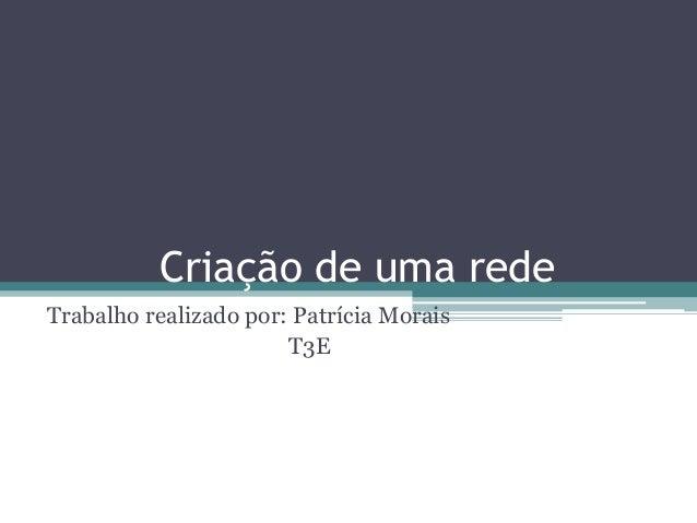Criação de uma rede Trabalho realizado por: Patrícia Morais T3E
