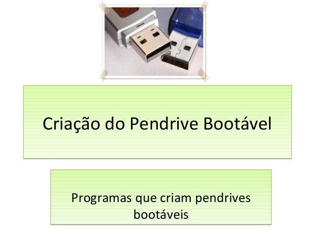 Criação do Pendrive BootávelCriação do Pendrive Bootável Programas que criam pendrives bootáveis Programas que criam pendr...