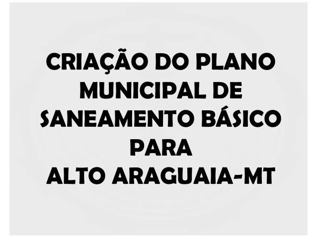CRIAÇÃO DO PLANO   MUNICIPAL DESANEAMENTO BÁSICO       PARA ALTO ARAGUAIA-MT