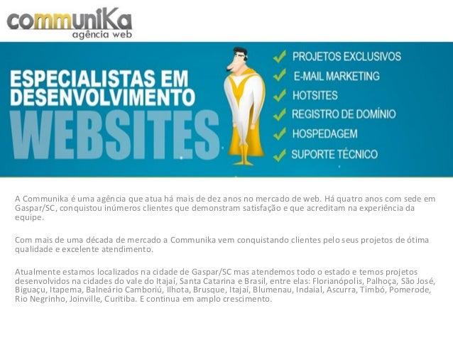 A Communika é uma agência que atua há mais de dez anos no mercado de web. Há quatro anos com sede em Gaspar/SC, conquistou...