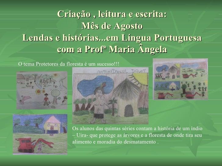Criação , leitura e escrita: Mês de Agosto Lendas e histórias...em Língua Portuguesa com a Profª Maria Ângela Os alunos da...