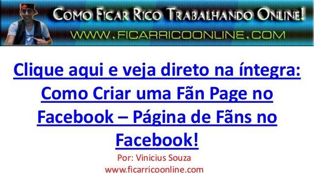 Clique aqui e veja direto na íntegra:Como Criar uma Fãn Page noFacebook – Página de Fãns noFacebook!Por: Vinicius Souzawww...