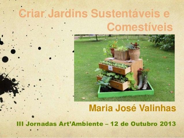 Criar Jardins Sustentáveis e Comestíveis  Maria José Valinhas III Jornadas Art'Ambiente – 12 de Outubro 2013