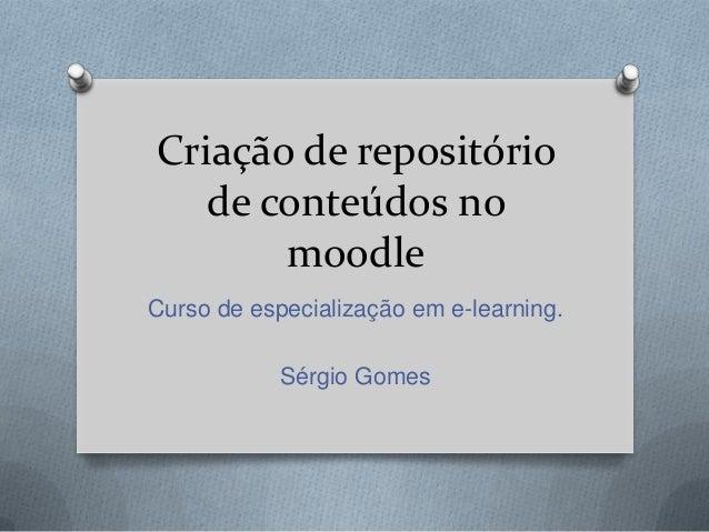 Criação de repositório   de conteúdos no       moodleCurso de especialização em e-learning.            Sérgio Gomes
