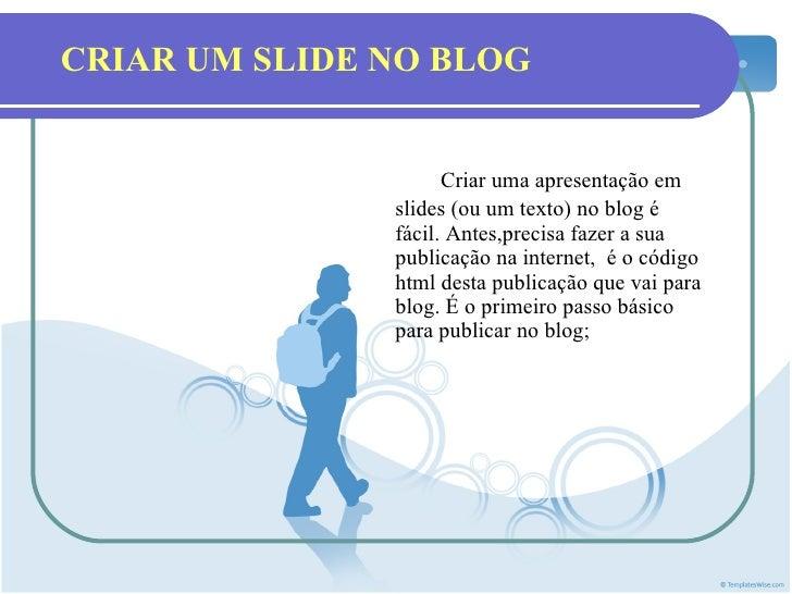 CRIAR UM SLIDE NO BLOG Criar uma apresentação em slides (ou um texto) no blog é fácil. Antes,precisa fazer a sua publicaçã...