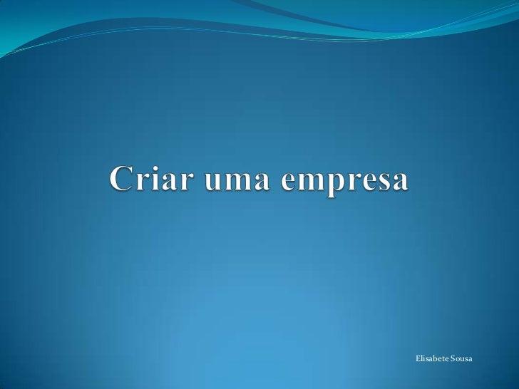 Criar uma empresa<br />Elisabete Sousa<br />