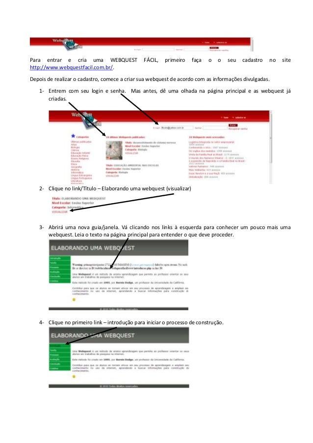 Para entrar e cria uma WEBQUEST FÁCIL, primeiro faça o o seu cadastro no site http://www.webquestfacil.com.br/. Depois de ...
