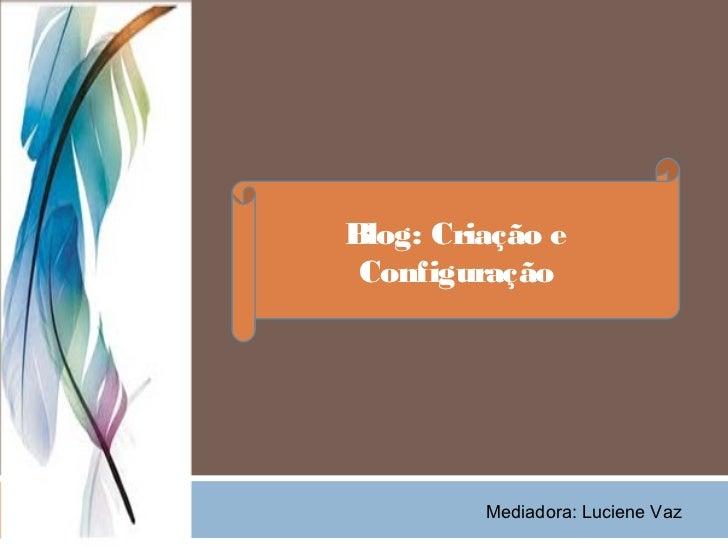Blog: Criação e Configuração         Mediadora: Luciene Vaz