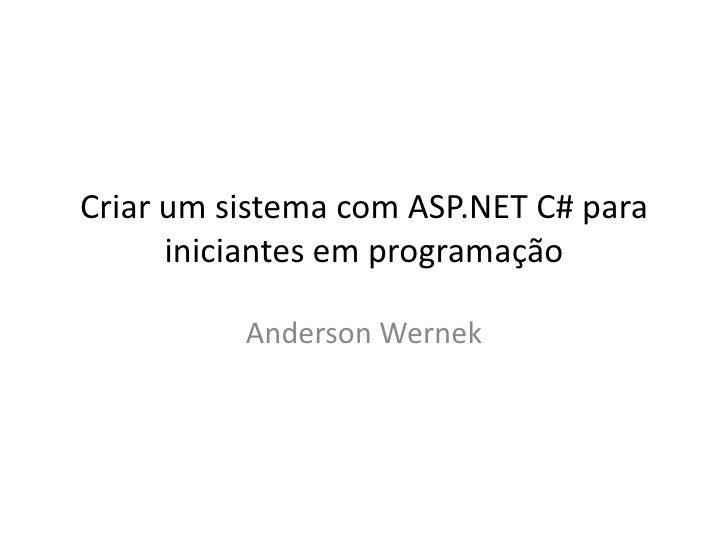 Criar um sistema com ASP.NET C# para      iniciantes em programação          Anderson Wernek