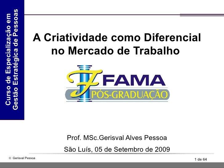 A Criatividade como Diferencial no Mercado de Trabalho  Prof. MSc.Gerisval Alves Pessoa São Luís, 05 de Setembro de 2009