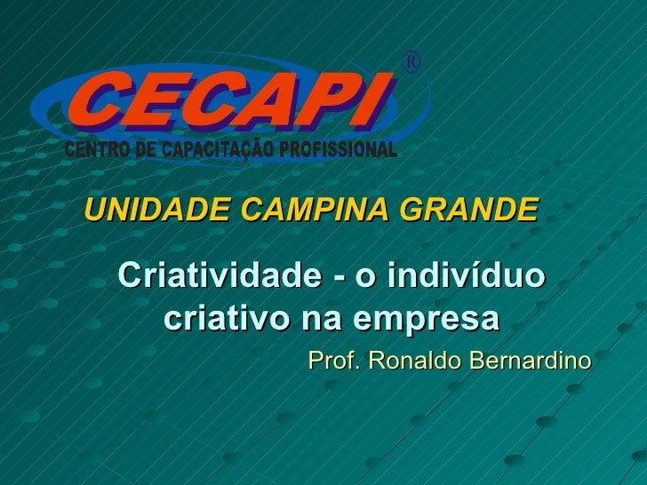 UNIDADE CAMPINA GRANDE Criatividade - o indivíduo criativo na empresa Prof. Ronaldo Bernardino