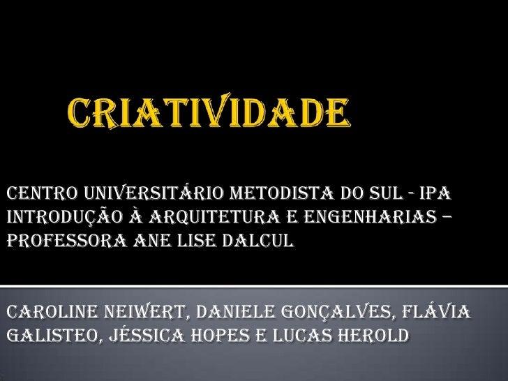 Centro Universitário Metodista do Sul - IPAIntrodução à Arquitetura e Engenharias –Professora Ane Lise DalculCaroline Neiw...