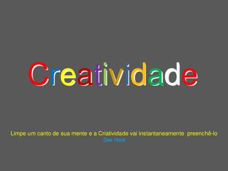 CreatividadeLimpe um canto de sua mente e a Criatividade vai instantaneamente preenchê-lo                                 ...