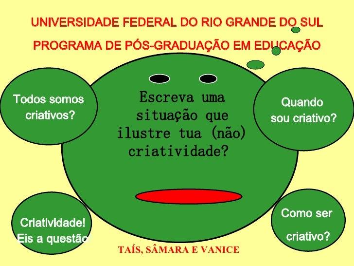 Escreva uma situação que ilustre tua (não) criatividade?  UNIVERSIDADE FEDERAL DO RIO GRANDE DO SUL PROGRAMA DE PÓS-GRADUA...