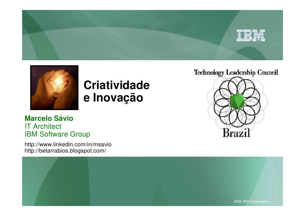Criatividade                       e Inovação Marcelo Sávio IT Architect IBM Software Group http://www.linkedin.com/in/msa...