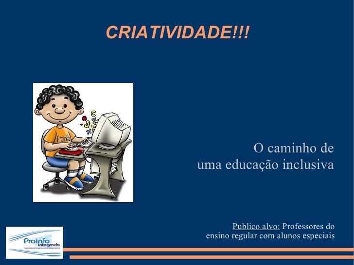 CRIATIVIDADE!!! <ul><li>Publico alvo:  Professores do </li></ul><ul><li>ensino regular com alunos especiais </li></ul>O ca...