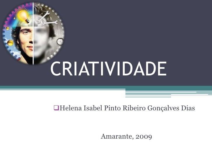 CRIATIVIDADE<br /><ul><li>Helena Isabel Pinto Ribeiro Gonçalves Dias </li></ul>Amarante, 2009<br />