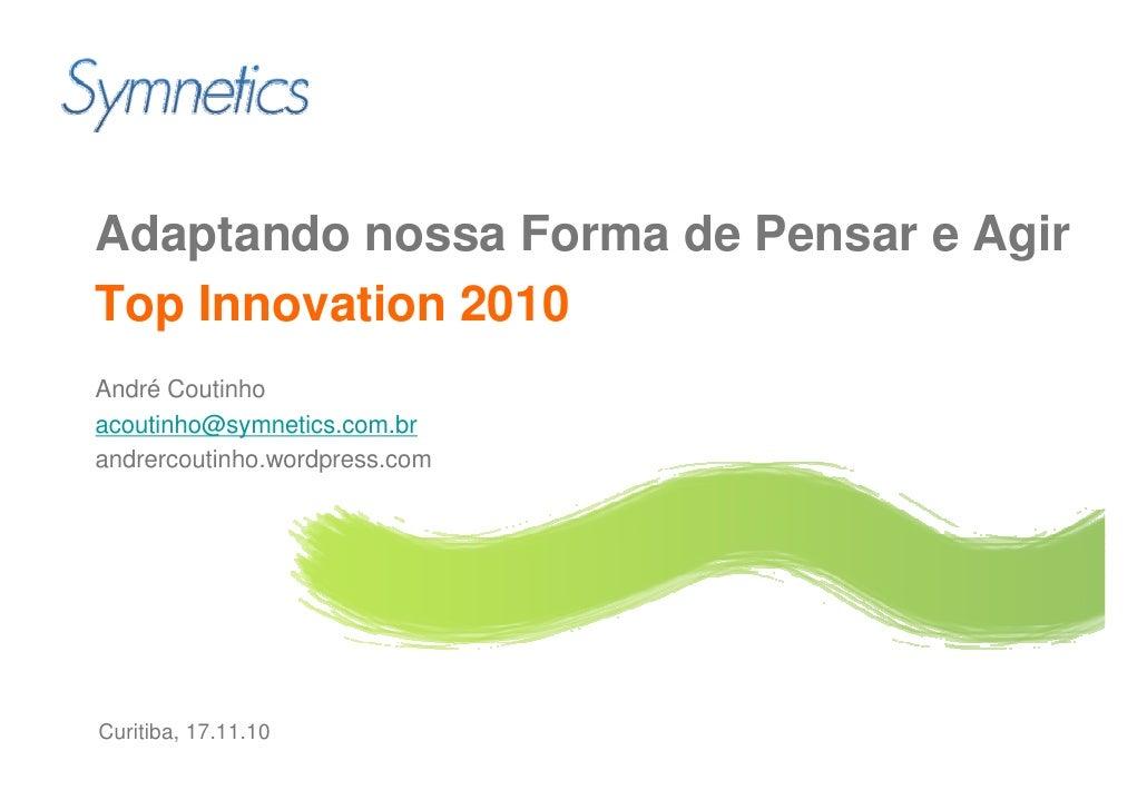 Adaptando nossa Forma de Pensar e Agir Top Innovation 2010 André Coutinho acoutinho@symnetics.com.br andrercoutinho.wordpr...