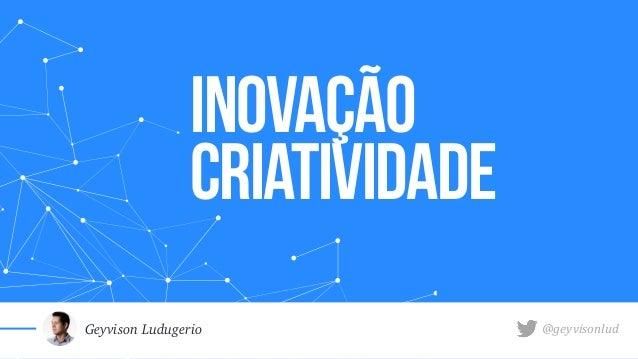 INOVAçÃO Criatividade Geyvison Ludugerio @geyvisonlud