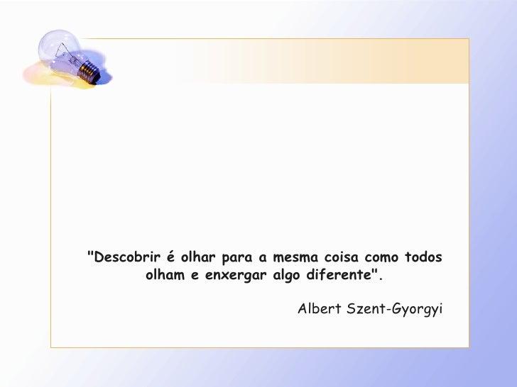 """""""Descobrir é olhar para a mesma coisa como todos olham e enxergar algo diferente"""". Albert Szent-Gyorgyi"""