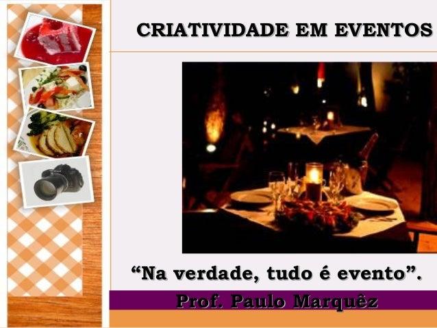 """CRIATIVIDADE EM EVENTOS  """"Na verdade, tudo é evento"""". Prof. Paulo Marquêz"""