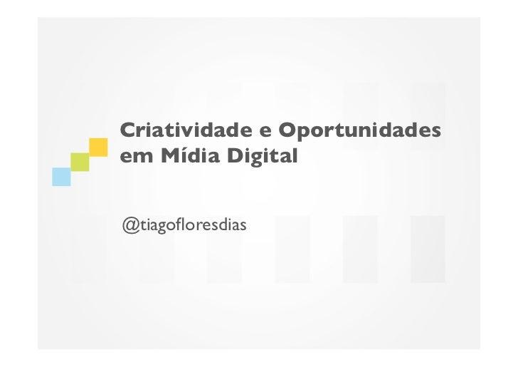 Criatividade e Oportunidadesem Mídia Digital@tiagofloresdias