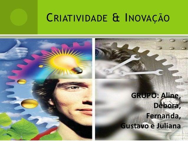 C RIATIVIDADE & I NOVAÇÃO                 GRUPO: Aline,                        Débora,                     Fernanda,      ...