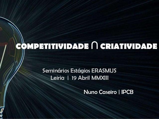 COMPETITIVIDADE ∩ CRIATIVIDADESeminários Estágios ERASMUSLeiria | 19 Abril MMXIIINuno Caseiro | IPCB
