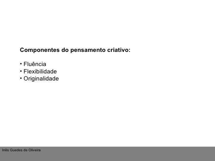 <ul><li>Componentes do   pensamento criativo: </li></ul><ul><li>Fluência </li></ul><ul><li>Flexibilidade </li></ul><ul><li...