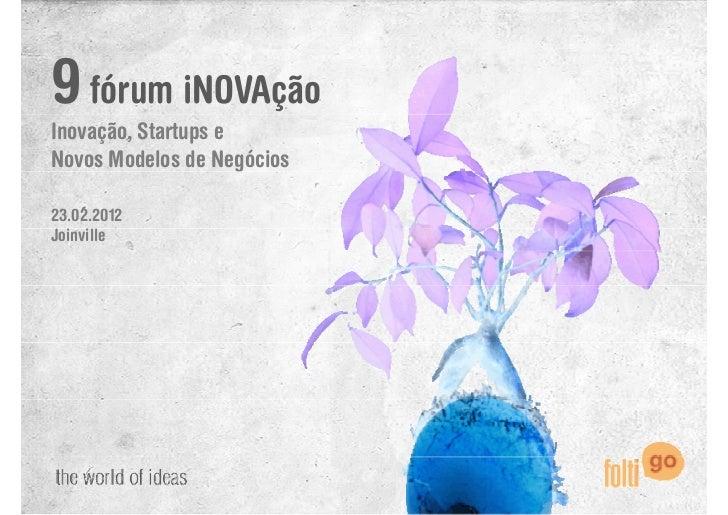 9 fórum iNOVAçãoInovação, Startups eNovos Modelos de Negócios                     g23.02.2012Joinville