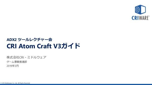 © CRI Middleware Co., Ltd. All Rights Reserved CRI Atom Craft V3ガイド 株式会社CRI・ミドルウェア 2019年3月 ADX2 ツールレクチャー会 ゲーム事業推進部