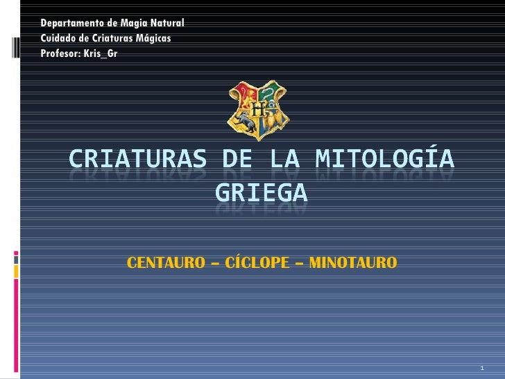 CENTAURO – CÍCLOPE – MINOTAURO  Departamento de Magia Natural Cuidado de Criaturas Mágicas Profesor: Kris_Gr