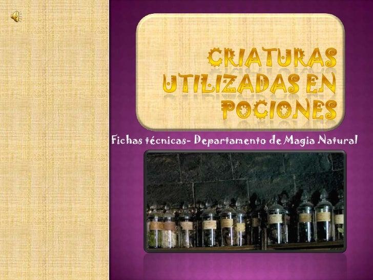 Criaturas utilizadas en pociones<br />Fichas técnicas- Departamento de Magia Natural<br />